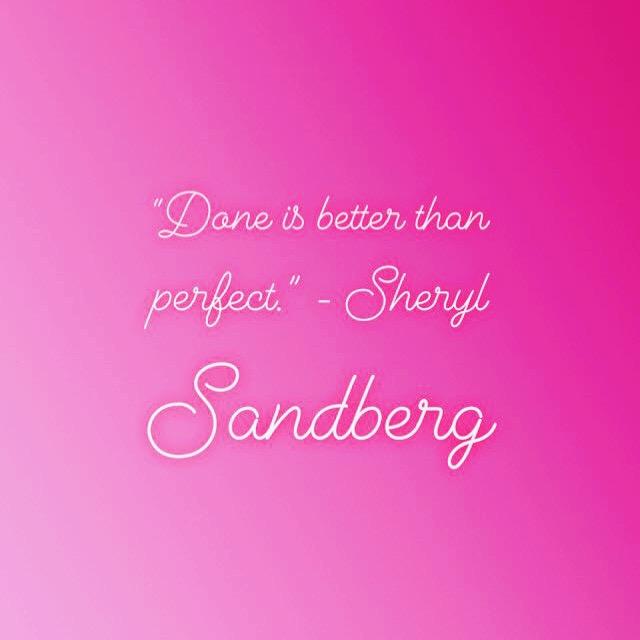 """Done is better than perfect."" - Sheryl Sandberg"