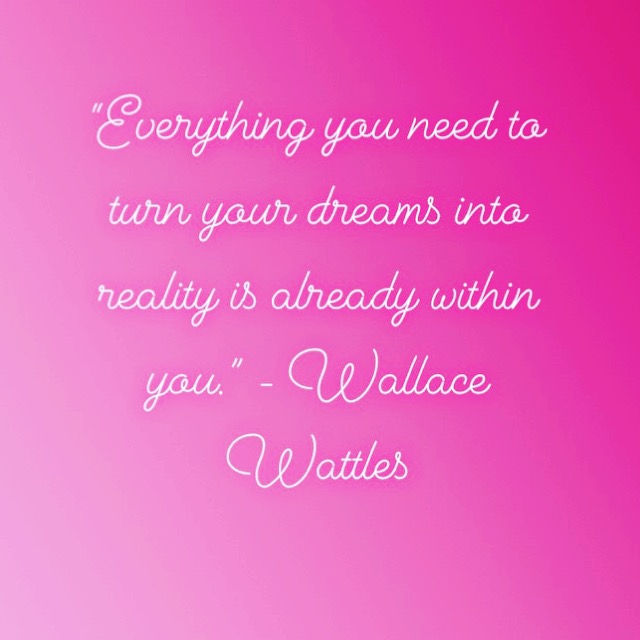 """Everything you need to turn your dreams into reality is already within you."" - Wallace Wattles"
