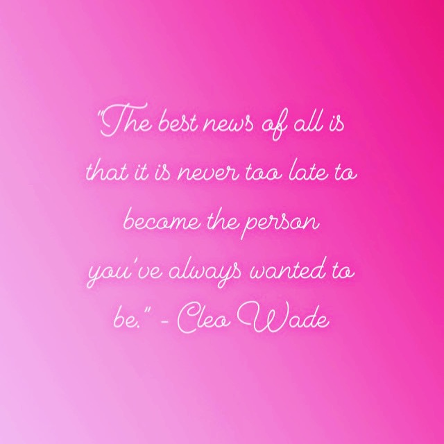 """The best news of all is that it is never too late to become the person you've always wanted to be."" - Cleo Wade"