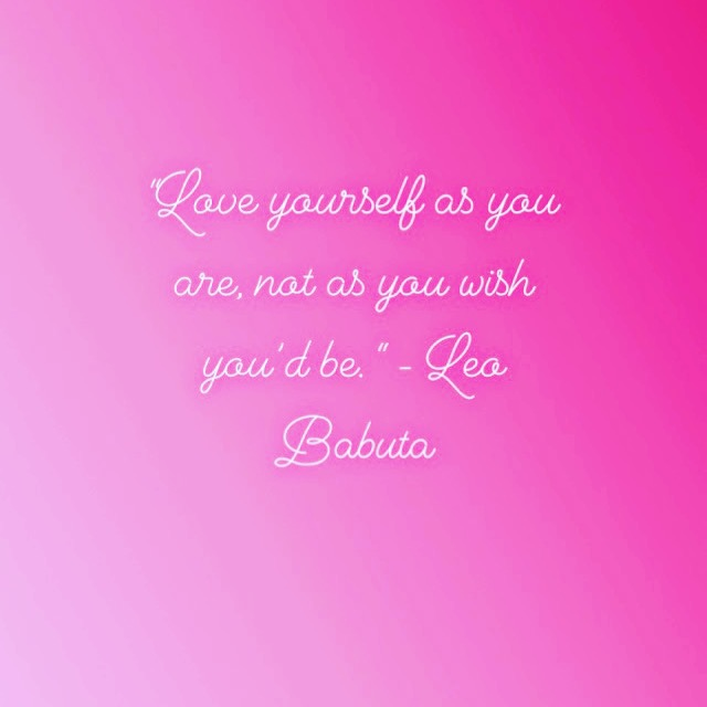 """""""Love yourself as you are, not as you wish you'd be. """" - Leo Babuta"""