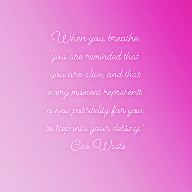 """""""When you breathe, you are reminded that you are alive, and that every moment represents a new possibility for you to step into your destiny."""" - Cleo Wade"""