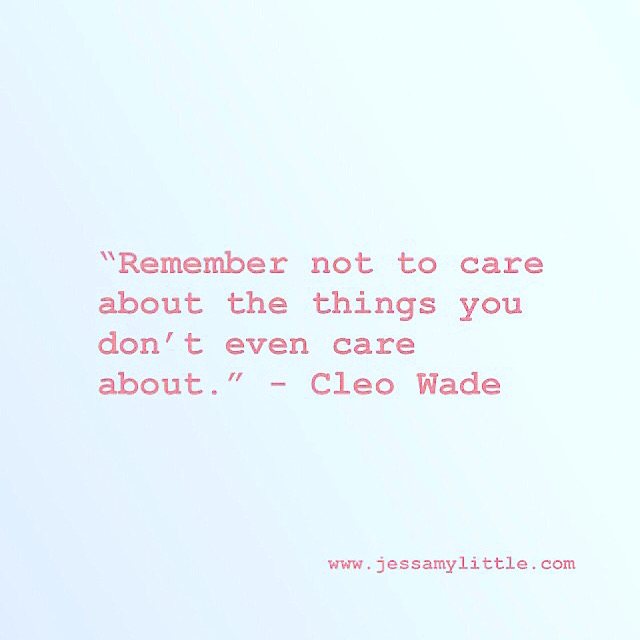 """Remember not to care about the things you don't even care about."" - Cleo Wade"