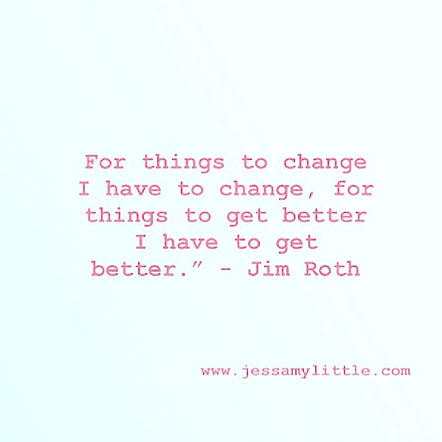 "For things to change I have to change, for things to get better I have to get better."" - Jim Roth"