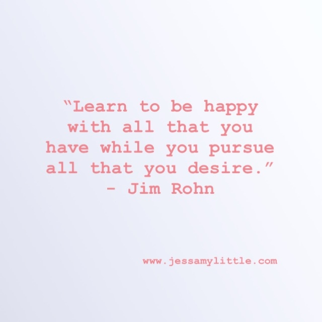 """Learn to be happy with all that you have while you pursue all that you want."" - Jim Rohn"
