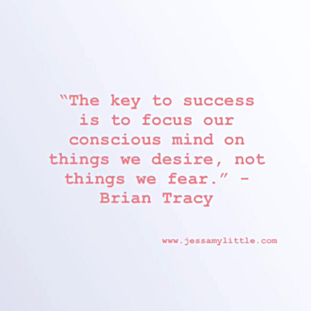 """""""The key to success is to focus our conscious mind on things we desire, not things we fear."""" - Brian Tracy"""