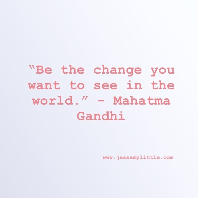 """Be the Change you want to see in the world."" - Mahatma Gandhi"