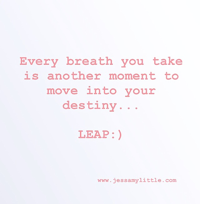 """Every breath you take is another moment to move into your destiny...LEAP:)"