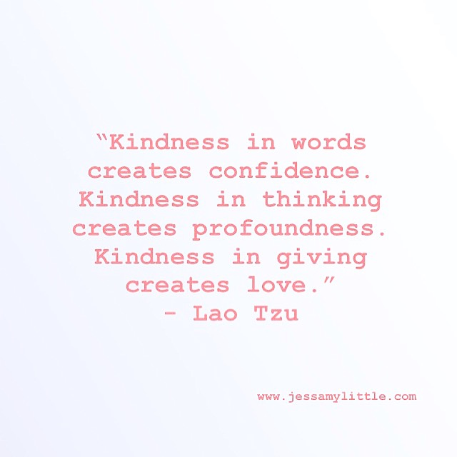 """Kindness in words creates confidence. Kindness in thinking creates profoundness. Kindness in giving creates love."" - Lao Tzu"