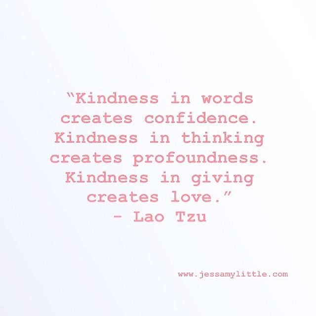 """Kindness in words creates confidence. Kindness in thinking creates profoundness. Kindness in giving creates love."" - Lao Tzu"