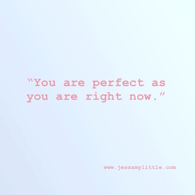 """""""You are perfect as you are right now."""""""