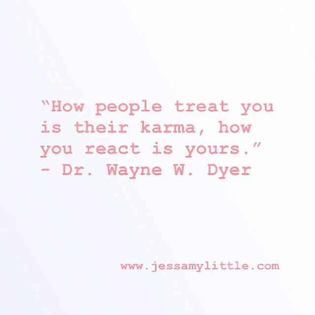 """How people treat you is their karma, how you react is yours."" - Dr. Wayne W. Dyer"