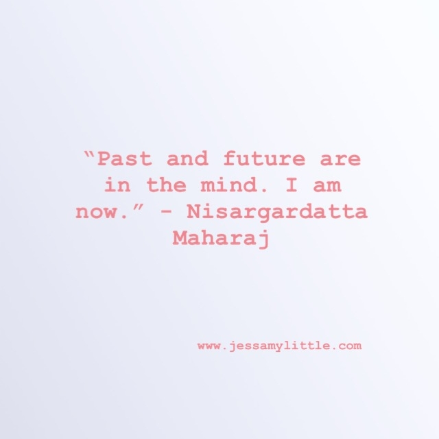 """Past and future are in the mind. I am now."" Nisargardatta Maharaj"