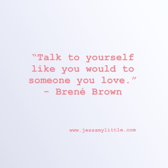 """Talk to yourself like you would to someone you love."" - Brené Brown"