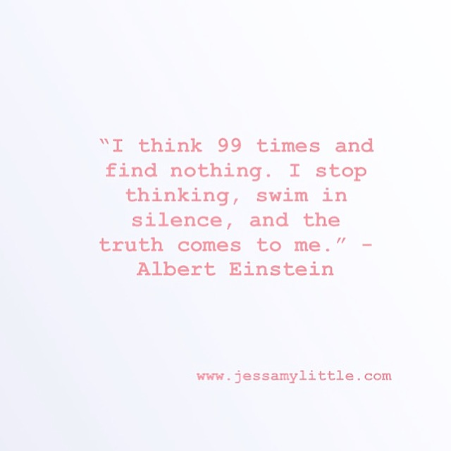 """I think 99 times and find nothing. I stop thinking, swim in silence, and the truth comes to me."" - Albert Einstein"