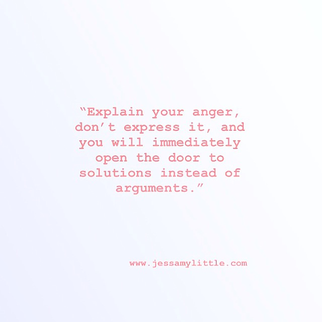 """Explain your anger, don't express it and you will immediately open the door to solutions instead of arguments."""