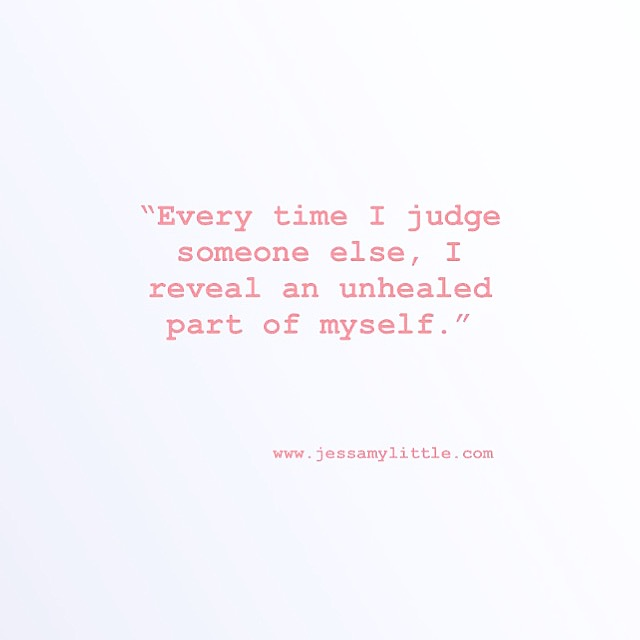 """""""Every time I judge someone else, I reveal an unhealed part of myself."""""""