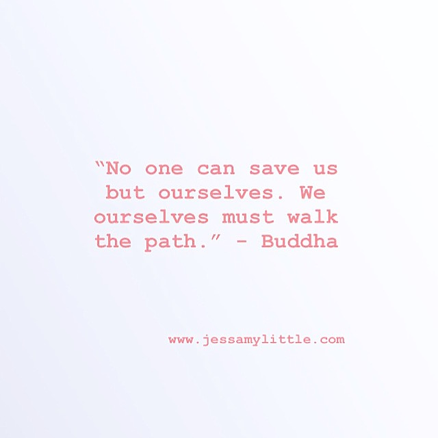 """No one can save us but ourselves. We ourselves must walk the path."" - Buddha"