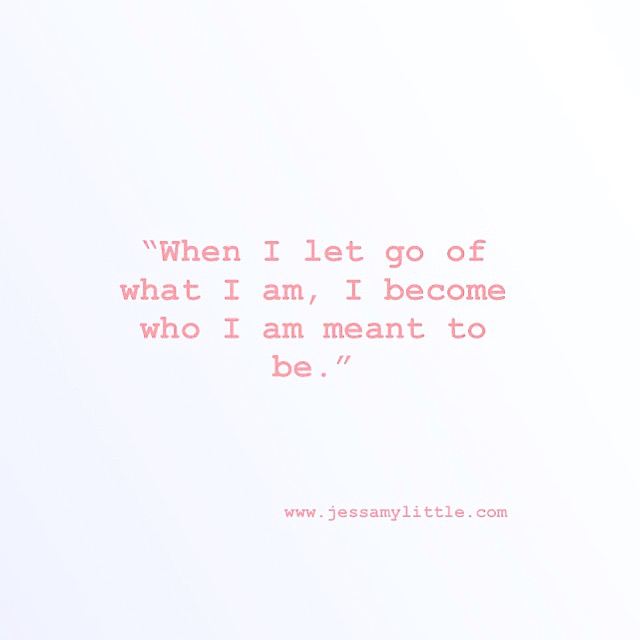 """When I let go of what I am, I become who I am meant be."""