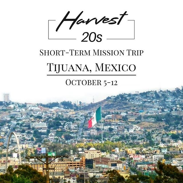So excited for our first 20s Ministry Mission Trip! Would love for you to prayerfully consider applying for this trip in October. It's going to be an incredible time serving the people of Tijuana and sharing the Gospel!  Dates: October 5-12 Team Leaders: Adam + Hailey Dollar Cost: $1600 per person (will instruct in raising financial support) Application Deadline: July 14 Team DNA: 12-14 young adults passionate to share God's love with the people of Mexico. Trip Description: The team will have the opportunity to serve alongside Spectrum Ministries feeding a neighborhood, bringing clothes to families, and sharing the Gospel with the people of Tijuana.  Eligibility:  Regular attender at Harvest Apart of a Harvest 20s Ministry small group Actively serving at Harvest Complete trip application and release agreement Valid passport extending 6 months past return date  For the trip application or questions, please email janelle@harvestspringlake.org