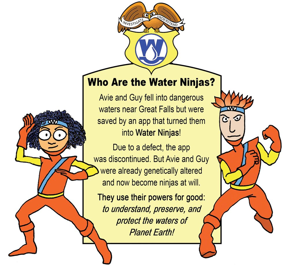 """Who are the Water NinJas?   Avie and Guy fell into dangerous waters near Great Falls but were saved by and app that turned them into Water Ninjas!  Due to a defect the app was discountinued. But avie and Guy were already genetically altered and now become NinJas at will.  They Use their powers for good: to understand, preserve, and protect the waters of planet Earth!"""