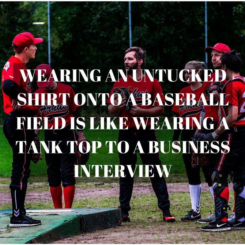 wearing an untucked shirt onto a baseball field is like wearing a tank top to a business interview