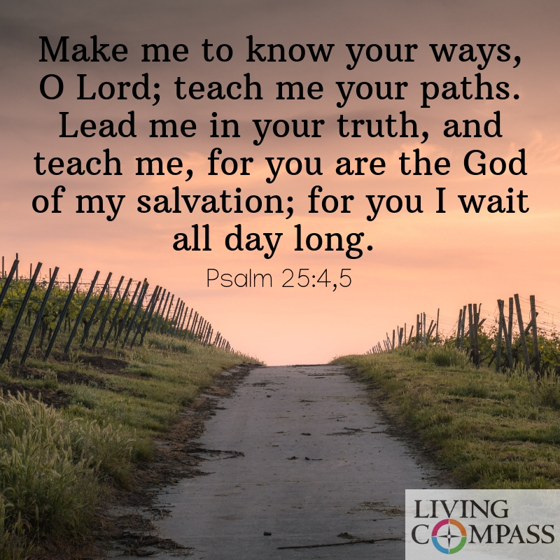 Make me to know your ways, O Lord; teach me your paths. Lead me in your truth, and teach me, for you are the God of my salvation; for you I wait all day long.