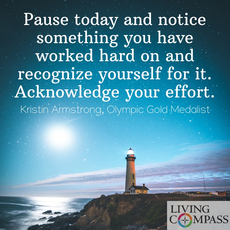Pause today and notice something you have worked hard on and recognize yourself for it. Acknowledge your effort.