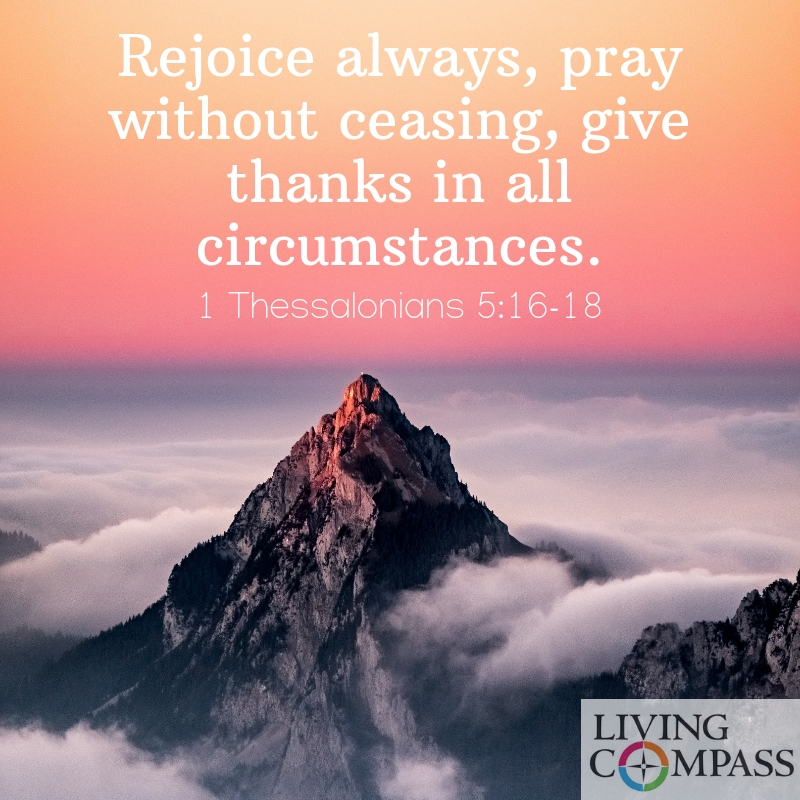 Rejoice always, pray without ceasing, give thanks in all circumstances.