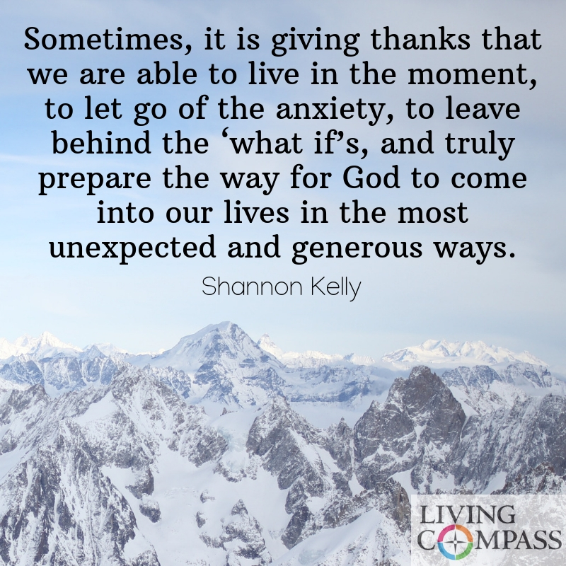 "Sometimes, it is in giving thanks that we are able to live in the moment, to let go of the anxiety, to leave behind the ""what if 's,"" and truly prepare the way for God to come into our lives in the most unexpected and generous ways."
