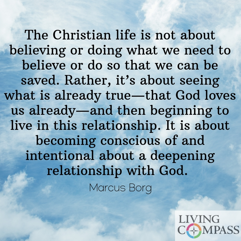 The Christian life is not about believing or doing what we need to believe or do so that we can be saved. Rather, it's about seeing what is already true—that God loves us already—and then beginning to live in this relationship. It is about becoming conscious of and intentional about a deepening relationship with God.
