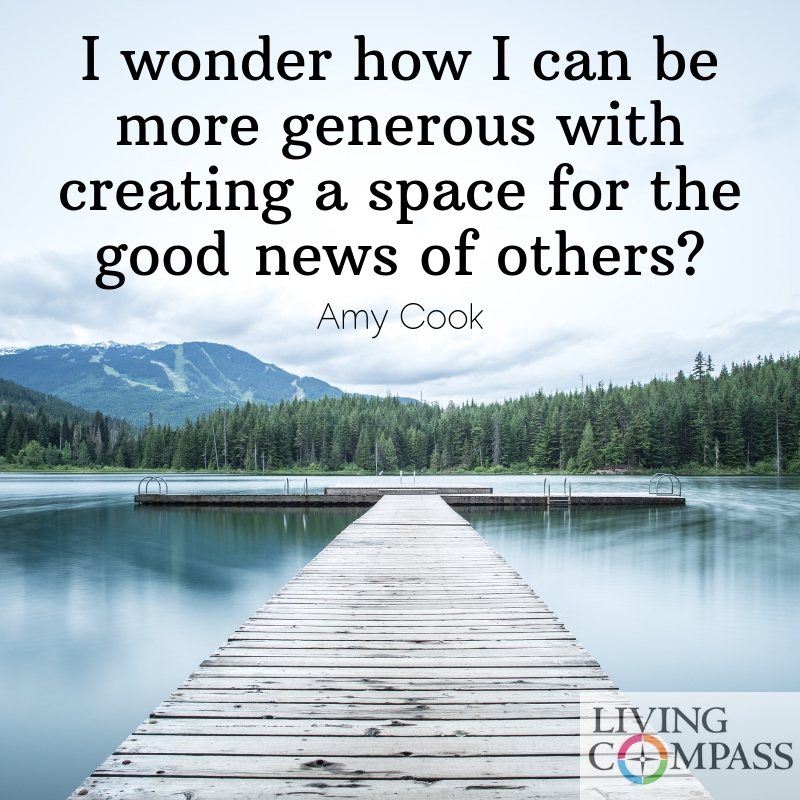 I wonder how I can be more generous with creating a space for the good news of others?