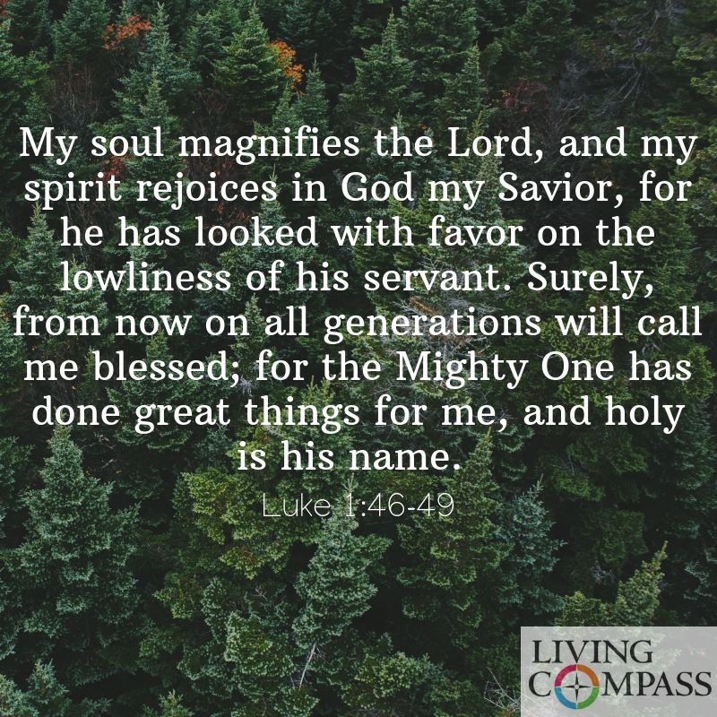 My soul magnifies the Lord, and my spirit rejoices in God my Savior, for he has looked with favor on the lowliness of his servant. Surely, from now on all generations will call me blessed; for the Mighty One has done great things for me, and holy is his name.