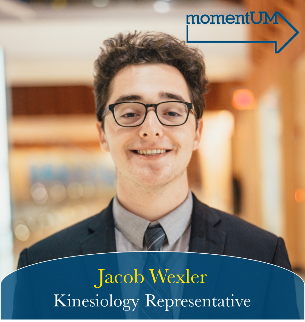 Jacob is the current president of the Stamps Leadership Scholarship, which allows him to constantly interact with students from every school on campus. He learned most of his values from JD's voice overs at the end of a Scrubs episode. He spends his free time volunteering at the University of Michigan Free Clinic helping people get access to lower cost healthcare. The University of Michigan has such a capacity for good, and his goal as the Kinesiology Representative is to give every student more access to the things that make UM has to offer.