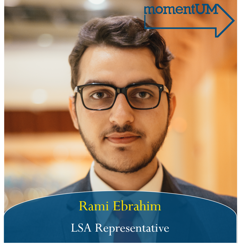 Rami Ebrahim is currently an undergraduate junior majoring in Biopsychology, Cognition, and Neuroscience in the College of LS&A. Over the last two years, Rami has been an advocate for communities of color, including other marginalized identities, across campus. If elected as a CSG representative, he plans to focus on addressing issues within university policy to better represent students and will bridge the gap between concerned students and university administrators. As an Arab and Muslim student at UM, Rami is intentional about creating an inclusive and transparent process when administrators are making decisions for the student body.