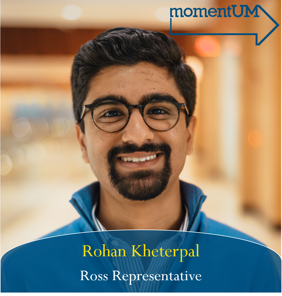 Rohan is highly interested in alleviating the negative stigma surrounding the Ross Business School in order to promote more interdisciplinary engagements. There is no reason that the LSA, engineering, and business schools should be so segregated, when only benefits lay in the intersections of these fields. He hopes to encourage the forming of more diverse teams and clubs that mirror the dynamics of the world that lies beyond the University.