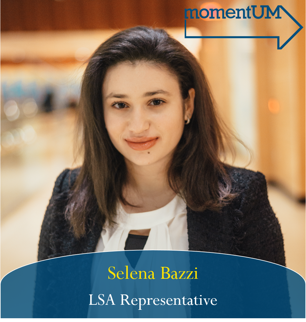 Selena Bazzi is running for LSA Representative within CSG. With your support, she hopes for my term to be extended so that she may continue to work to implement a system similar to safe ride but for UHS and CAPS purposes, encourage more 24/7 food options, advocate for a more sustainable campus, and continue her advocacy for students from underrepresented populations and marginalized communities.
