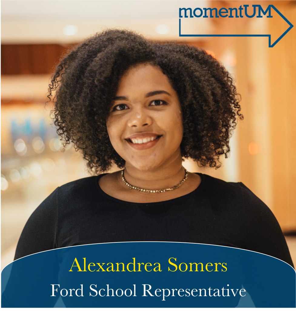 Drea Somers is a junior in the Ford School focusing on K12 education policy. She desires to see equitable resources for housing, food, and class resources that will allow students to achieve their full academic potential. She will fight for sustainable practices like zero waste events. In the Ford School, she will advocate for more academic and career resources like allowing Ford students to use the Opportunity Hub.