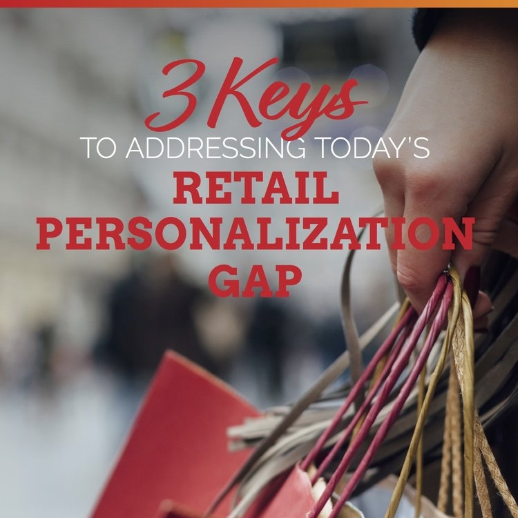 3 Keys To Addressing Today's Retail Personalization Gap -