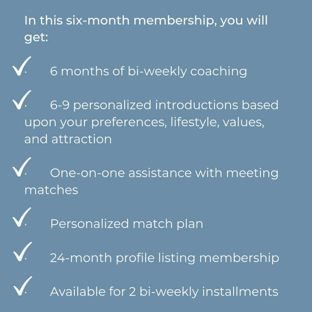 In this six-week membership, you will get · 1 introduction · 3 bi-weekly group coaching sessions · Personalized match plan to be your own matchmaker after your membership lapses · 24-month profile listing membership (2).png