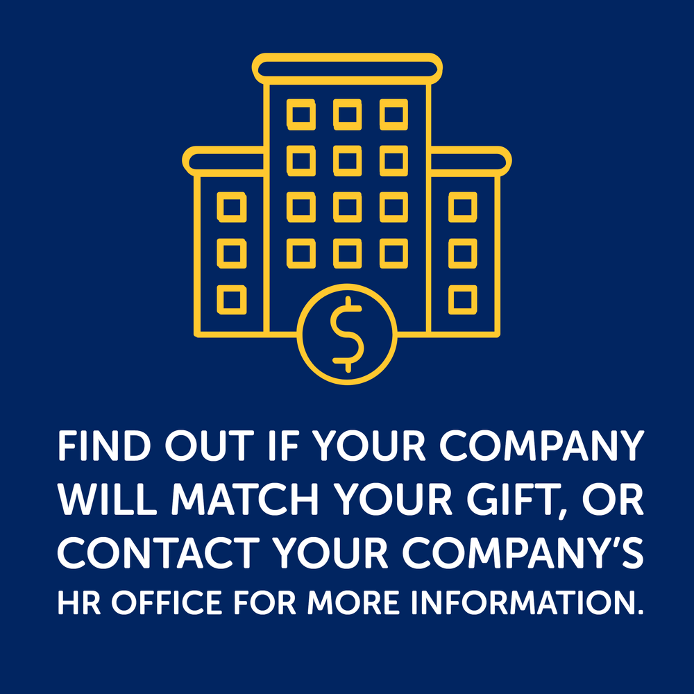Find out if your company will match your gift, or contact your company's HR office for more information.