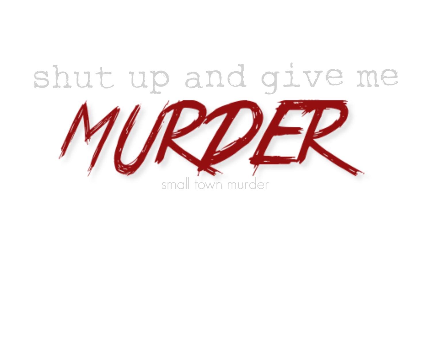 SHUT UP AND GIVE ME MURDER!