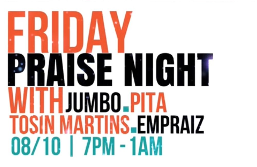 Praise Night with Jumbo Ane, Pita, Tosin Martins, and Empraiz   |     Friday, August 10    |  7PM - 1AM     CLICK FOR MORE INFO