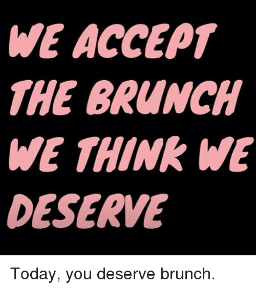 we-accept-the-brunch-we-think-we-deserve-today-you-25005858.png