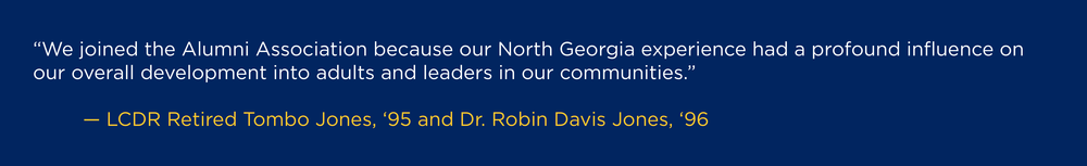"""We joined the Alumni Association because our North Georgia experience had a profound influence on our overall development into adults and leaders in our communities.""  --LCDR Retired Tombo Jones, '95 and Dr. Robin Davis Jones, '96"