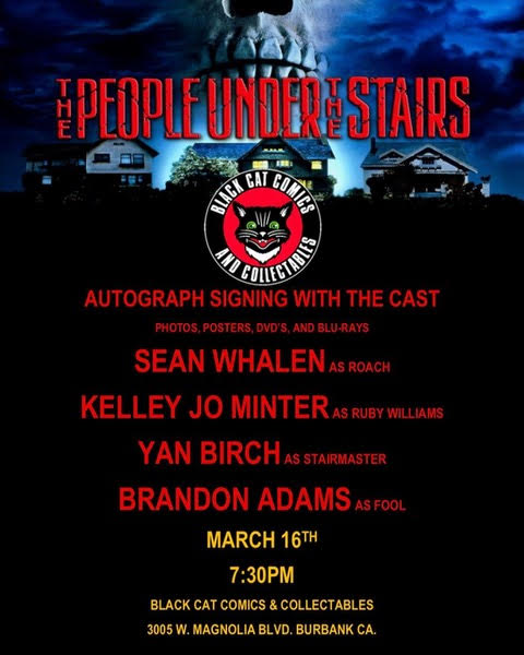 BLACK CAT COMIC BOOK STORE: BURBANK  - MARCH 16TH @ 7:30PMTHE PEOPLE UNDER THE STAIRSAUTOGRAPH SIGNING WITH THE CAST!!!PHOTOS, POSTERS, DVDs, and BLU-RAYS**LOCATION**BLACK CAT COMICS & COLLECTABLES3005 W. MAGNOLIA BLVD.BURBANK, CA 91505