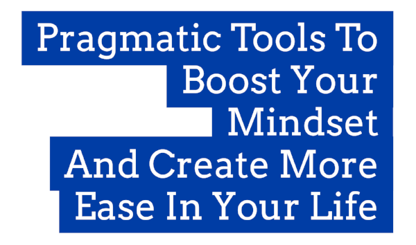 PRAGMATIC TOOLS TO BOOST YOUR MINDSET & CREATE MORE EASE IN YOUR LIFE