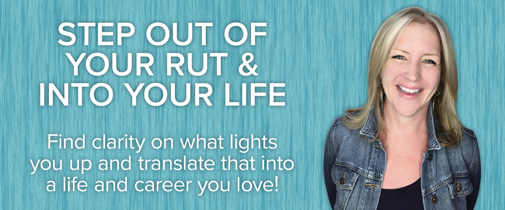 Step out of your rut & into your life. Find clarity on what lights you up and translate that into a life and career you love!