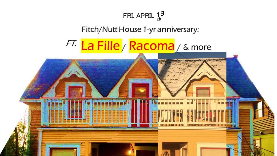 Saturday, March 31, 2018  12:00 PM  1:00 PM  F/N House4401 Phinney Ave NSeattleUnited States  (map)   It's the Fitch/Nutt's 118th year in Fremont, and our lease is re-signed. We thought it'd be fitting to host a house-show just about one year after our initial housewarming! Come celebrate on Friday the 13th with some great bands and friends! ❀❤❀❤❀  ♫ details (thus far):   La Fille  - 9:30pm  Racoma  - 8:45pm  Bills Sonoma (debut show) - tentative  ~ $5-10 suggested donation to go to the artists ~  ~ house will be providing canned beverages/snacks ~