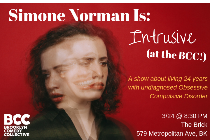- Simone Norman Is: INTRUSIVEEver wonder what it's like to have uncontrollable intrusive thoughts? Well Simone Norman went 24 years with undiagnosed OCD just so she could perform a comedy show about it for you!Peering inside the mind of someone with intrusive thoughts isn't easy, but those who remain in their seats will be treated to unhinged stories of pretend love, overwhelming lust, secret lists, illegal phone calls, Russian torture, and grueling exposure therapy.