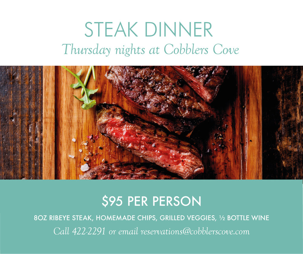 Join us every Thursday for a succulent Steak Dinner.  Your dinner includes an 8 oz Ribeye steak, homemade chips, roasted vegetables and a 1/2 bottle of wine.  Reservations essential. Call 422-2291 or e-mail reservations@cobblerscove.com.